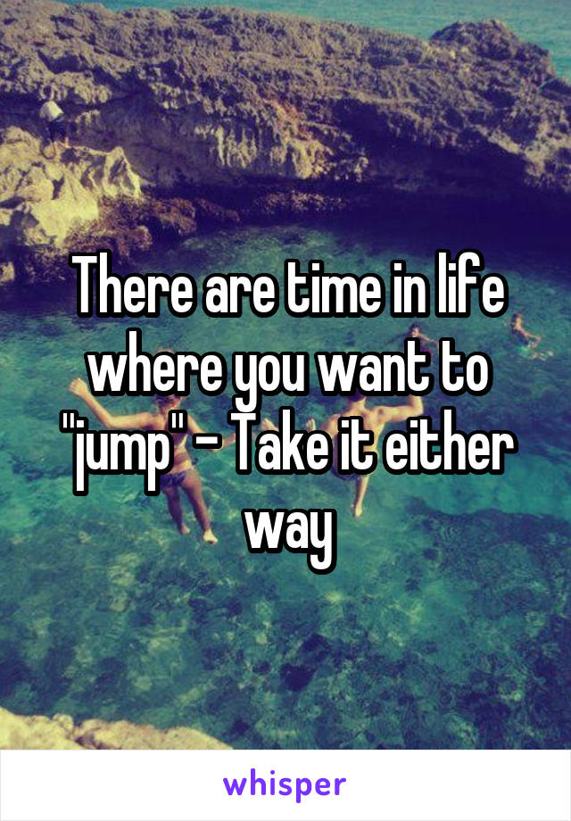 """There are time in life where you want to """"jump"""" - Take it either way"""