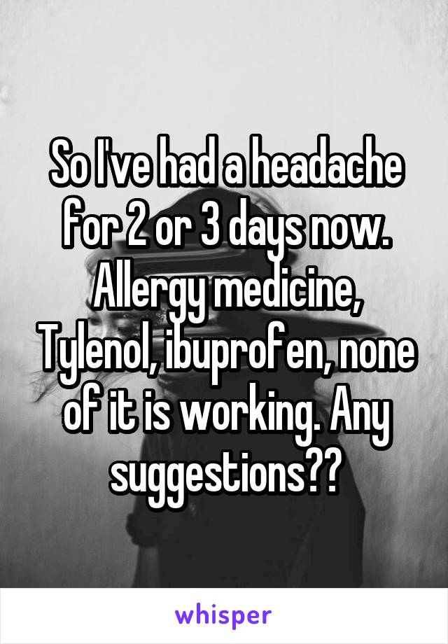 So I've had a headache for 2 or 3 days now. Allergy medicine, Tylenol, ibuprofen, none of it is working. Any suggestions??