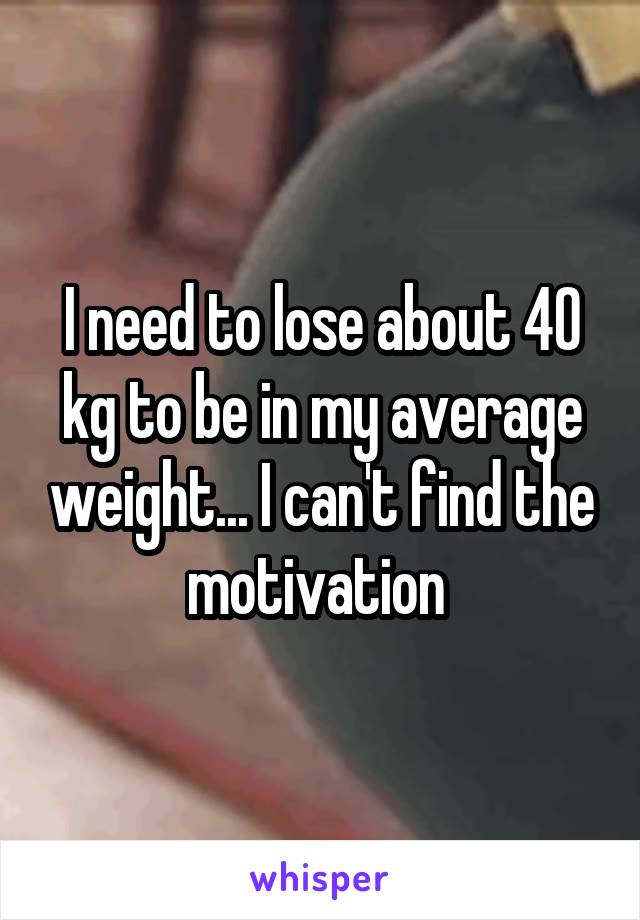 I need to lose about 40 kg to be in my average weight... I can't find the motivation