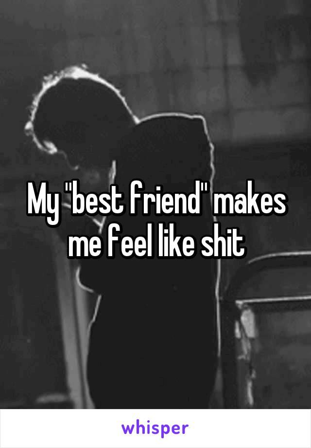 "My ""best friend"" makes me feel like shit"