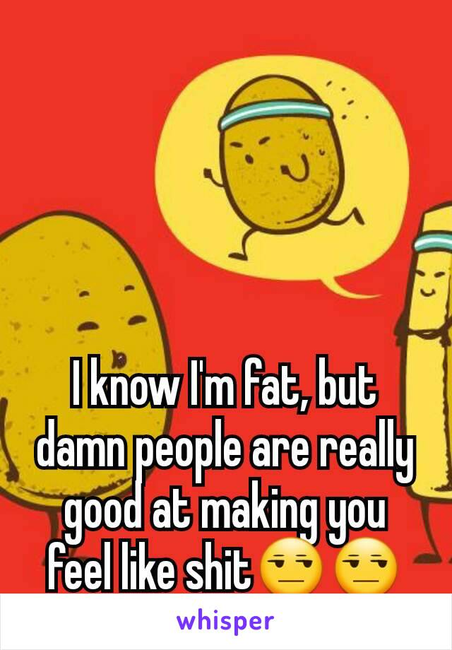 I know I'm fat, but damn people are really good at making you feel like shit😒😒