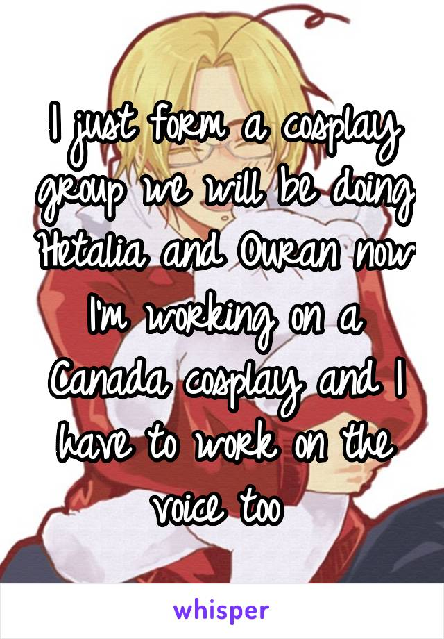 I just form a cosplay group we will be doing Hetalia and Ouran now I'm working on a Canada cosplay and I have to work on the voice too