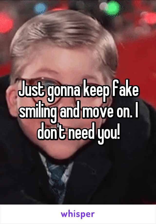 Just gonna keep fake smiling and move on. I don't need you!