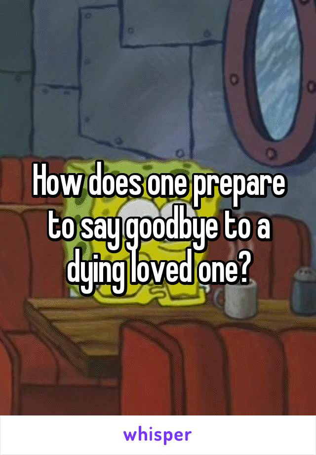 How does one prepare to say goodbye to a dying loved one?