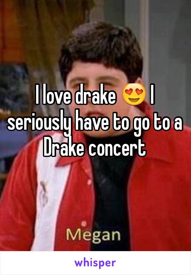 I love drake 😍 I seriously have to go to a Drake concert