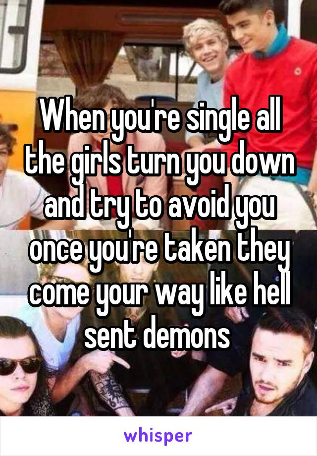 When you're single all the girls turn you down and try to avoid you once you're taken they come your way like hell sent demons