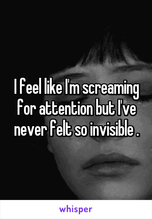I feel like I'm screaming for attention but I've never felt so invisible .