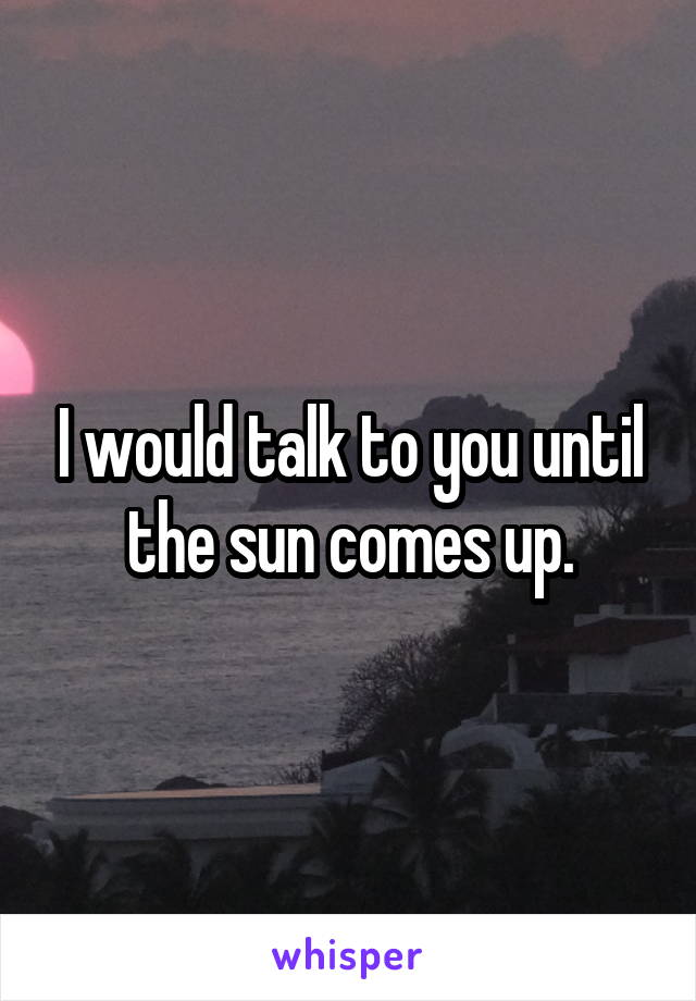 I would talk to you until the sun comes up.