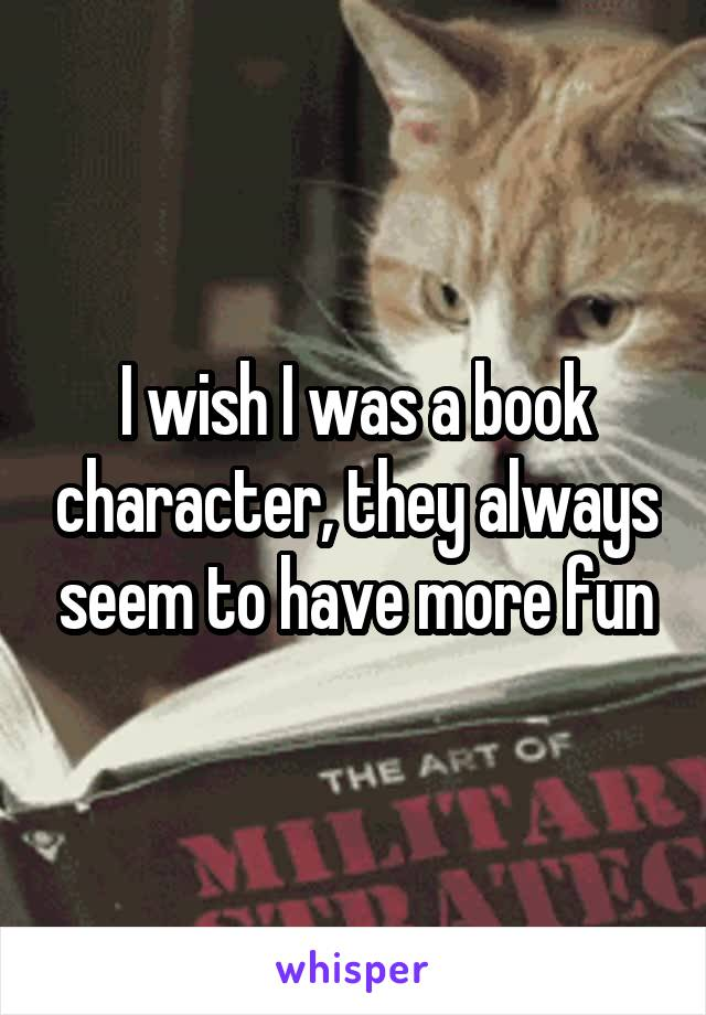 I wish I was a book character, they always seem to have more fun