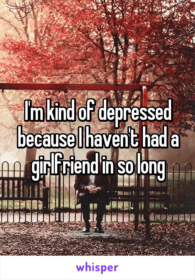 I'm kind of depressed because I haven't had a girlfriend in so long