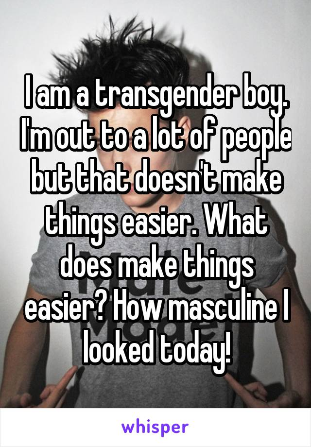 I am a transgender boy. I'm out to a lot of people but that doesn't make things easier. What does make things easier? How masculine I looked today!