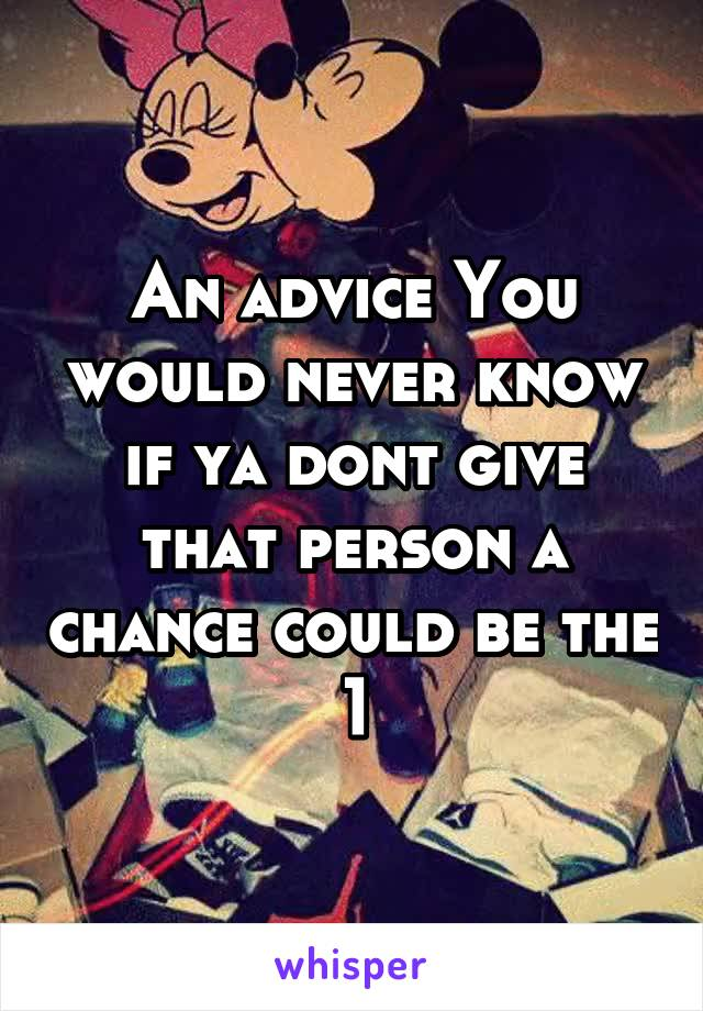 An advice You would never know if ya dont give that person a chance could be the 1