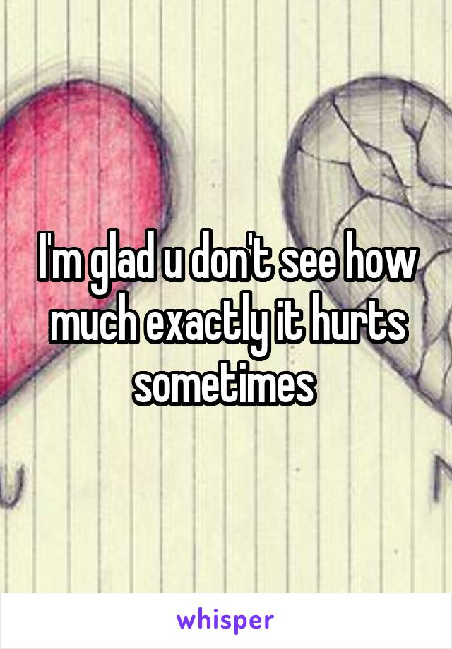 I'm glad u don't see how much exactly it hurts sometimes