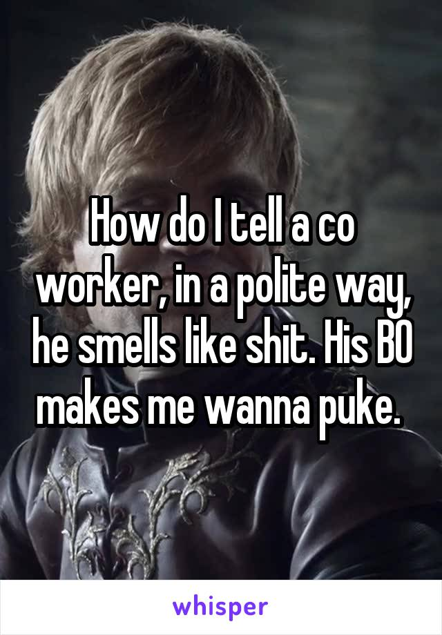 How do I tell a co worker, in a polite way, he smells like shit. His BO makes me wanna puke.