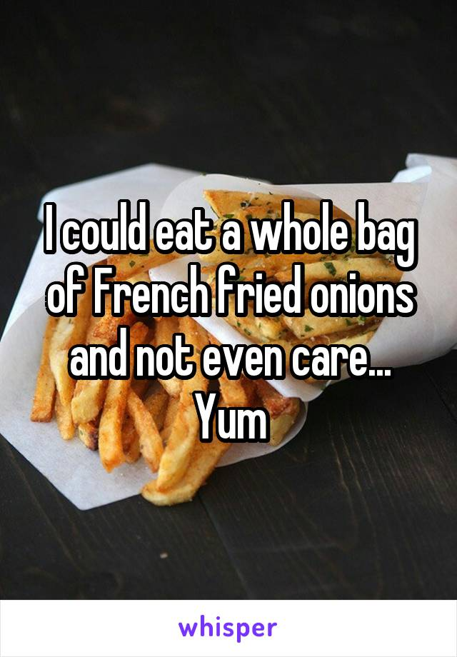 I could eat a whole bag of French fried onions and not even care... Yum