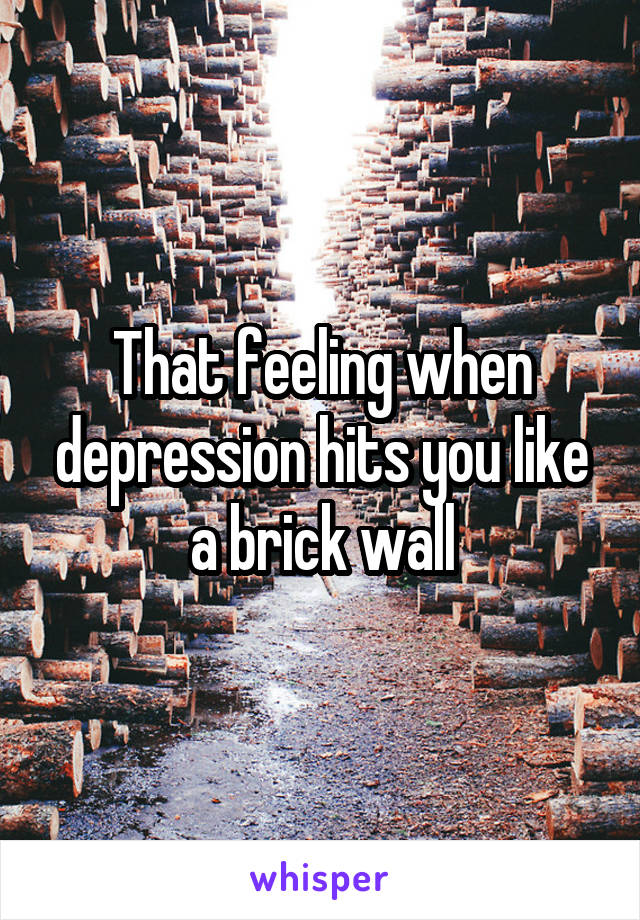 That feeling when depression hits you like a brick wall