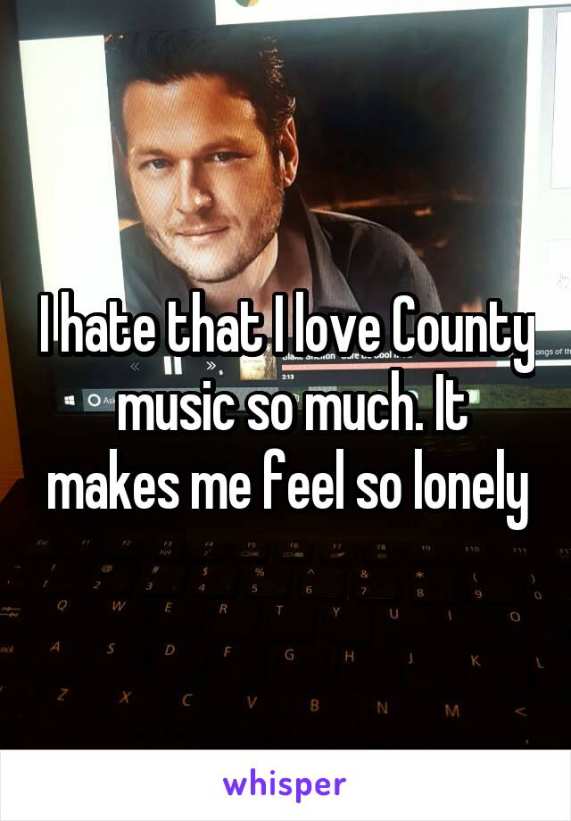 I hate that I love County  music so much. It makes me feel so lonely