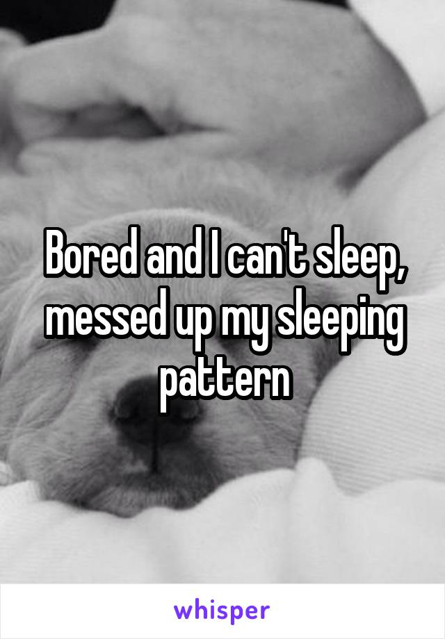 Bored and I can't sleep, messed up my sleeping pattern