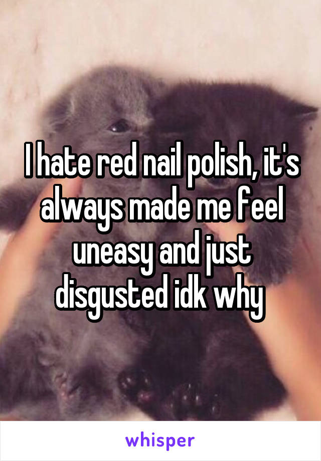 I hate red nail polish, it's always made me feel uneasy and just disgusted idk why