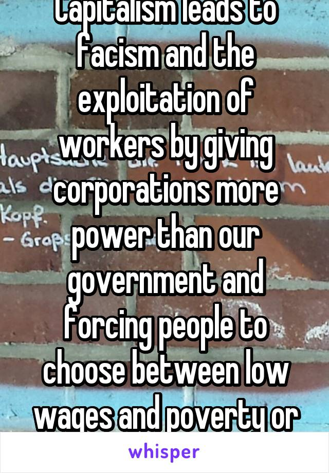Capitalism leads to facism and the exploitation of workers by giving corporations more power than our government and forcing people to choose between low wages and poverty or starvation.