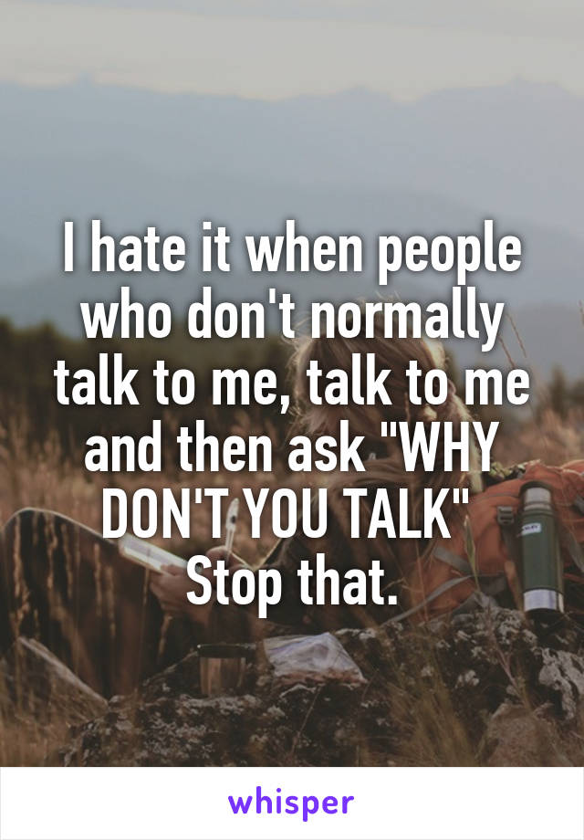 "I hate it when people who don't normally talk to me, talk to me and then ask ""WHY DON'T YOU TALK""  Stop that."