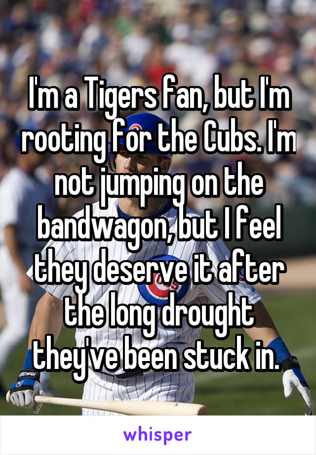 I'm a Tigers fan, but I'm rooting for the Cubs. I'm not jumping on the bandwagon, but I feel they deserve it after the long drought they've been stuck in.