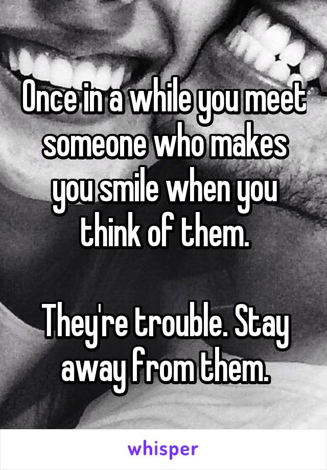 Once in a while you meet someone who makes you smile when you think of them.  They're trouble. Stay away from them.