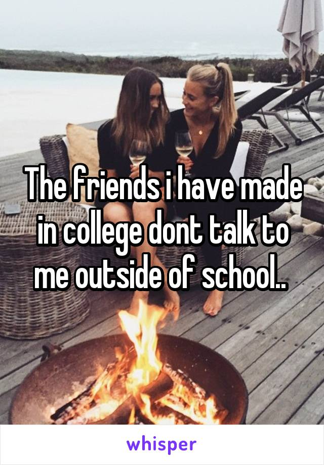 The friends i have made in college dont talk to me outside of school..