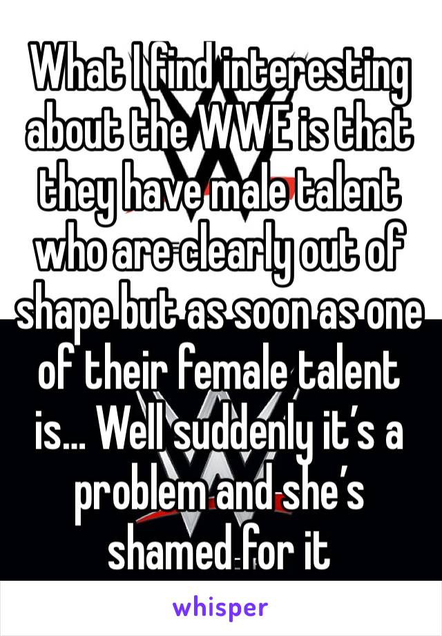 What I find interesting about the WWE is that they have male talent who are clearly out of shape but as soon as one of their female talent is… Well suddenly it's a problem and she's shamed for it