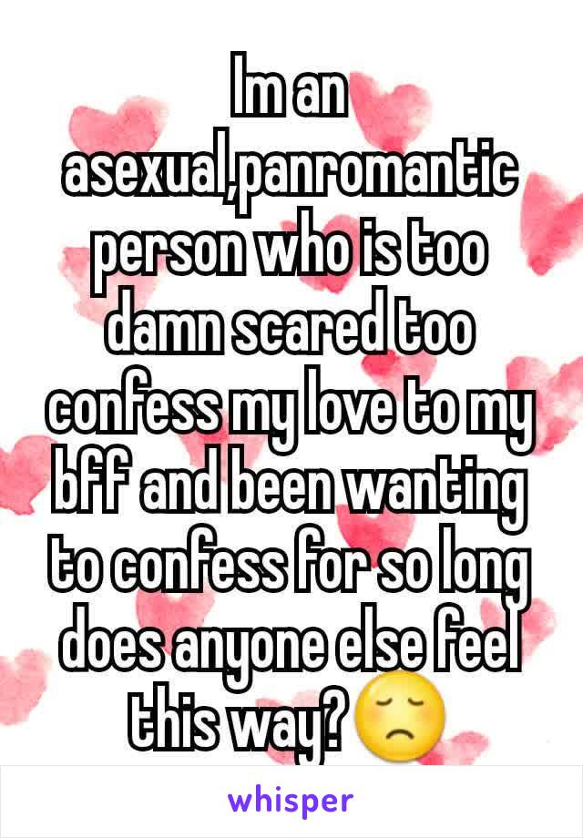Im an asexual,panromantic person who is too damn scared too confess my love to my bff and been wanting to confess for so long does anyone else feel this way?😞