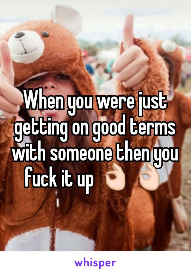 When you were just getting on good terms with someone then you fuck it up 👌👌