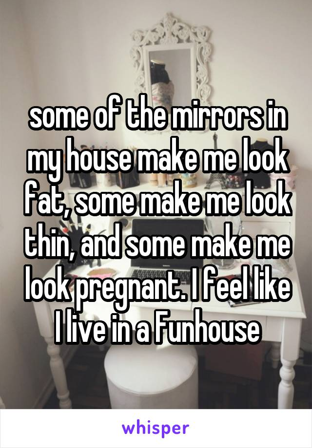some of the mirrors in my house make me look fat, some make me look thin, and some make me look pregnant. I feel like I live in a Funhouse