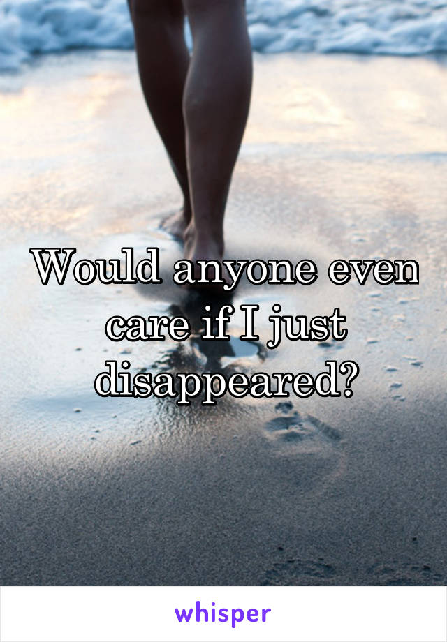 Would anyone even care if I just disappeared?