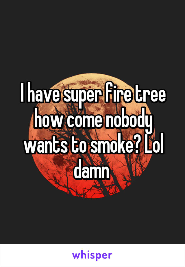 I have super fire tree how come nobody wants to smoke? Lol damn