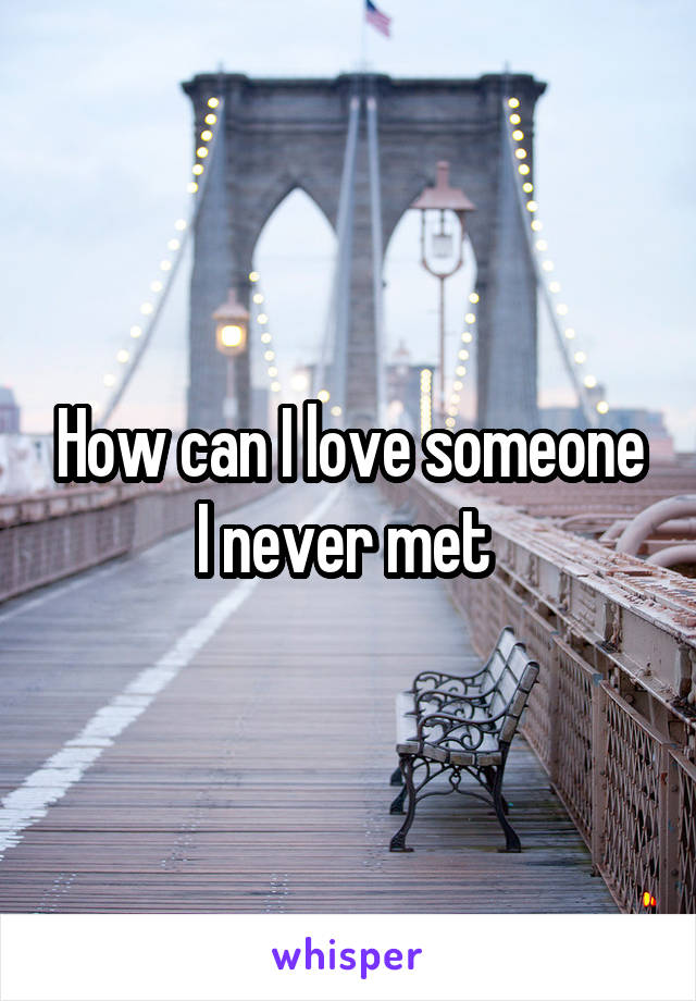 How can I love someone I never met