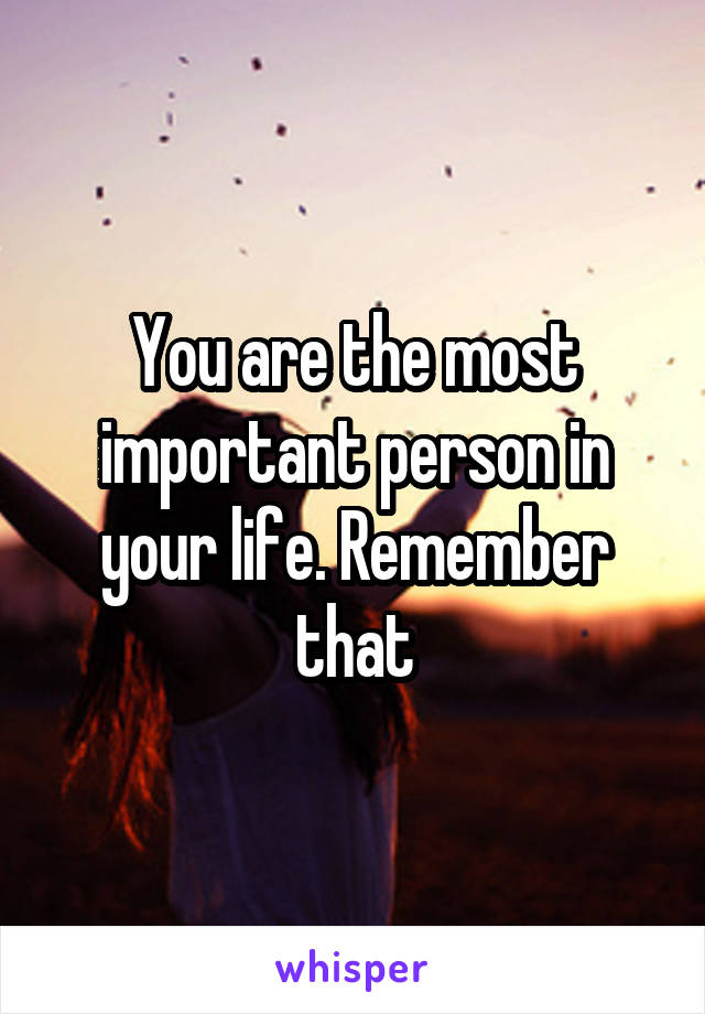 You are the most important person in your life. Remember that