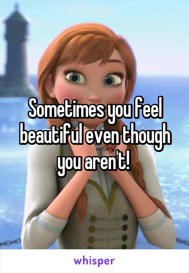 Sometimes you feel beautiful even though you aren't!