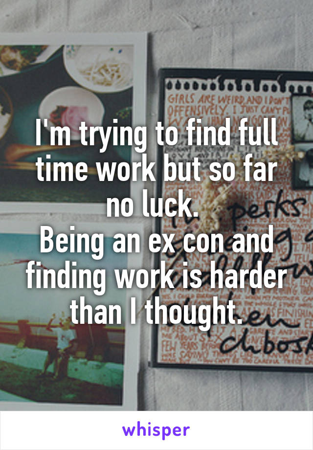 I'm trying to find full time work but so far no luck.  Being an ex con and finding work is harder than I thought.