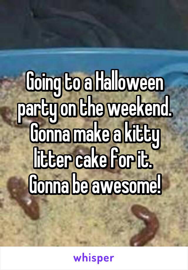 Going to a Halloween party on the weekend. Gonna make a kitty litter cake for it.  Gonna be awesome!