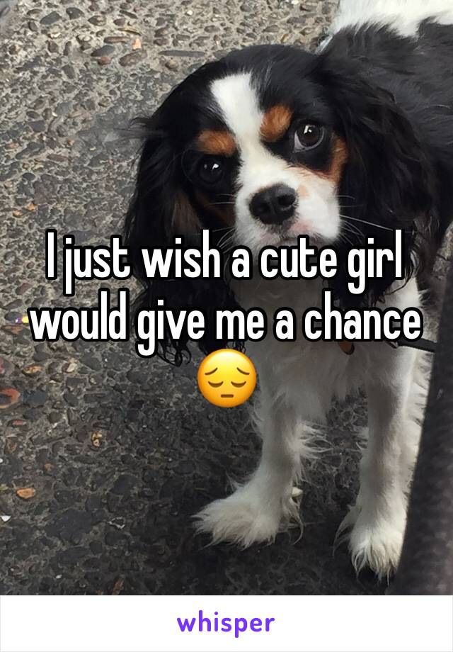 I just wish a cute girl would give me a chance 😔