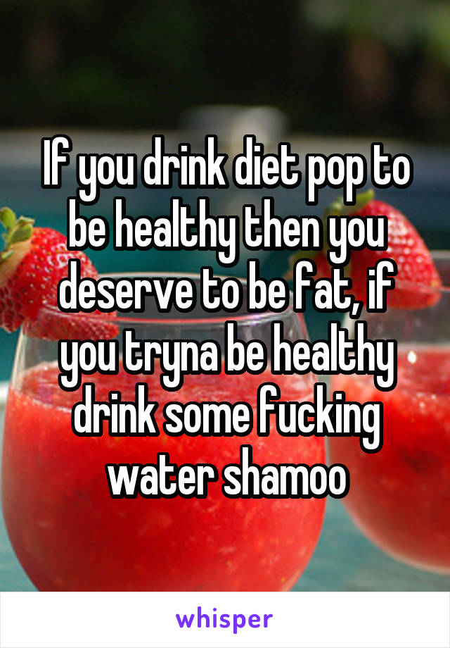 If you drink diet pop to be healthy then you deserve to be fat, if you tryna be healthy drink some fucking water shamoo