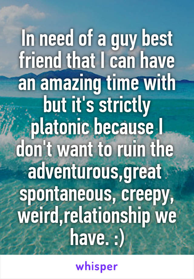 In need of a guy best friend that I can have an amazing time with but it's strictly platonic because I don't want to ruin the  adventurous,great  spontaneous, creepy, weird,relationship we have. :)
