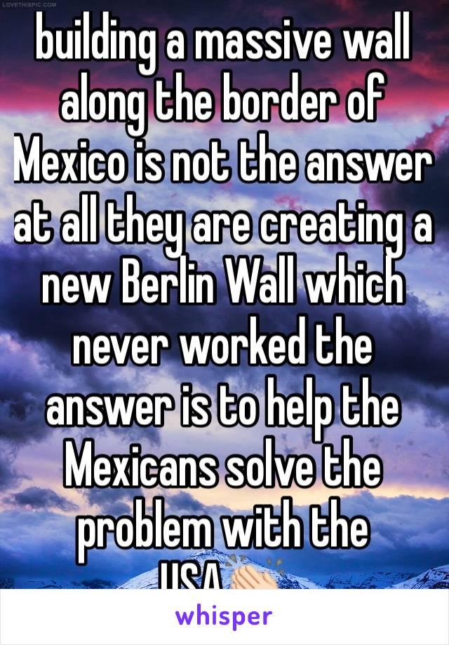 building a massive wall along the border of Mexico is not the answer at all they are creating a new Berlin Wall which never worked the answer is to help the Mexicans solve the problem with the USA👏🏻