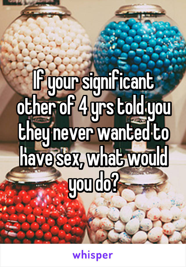 If your significant other of 4 yrs told you they never wanted to have sex, what would you do?