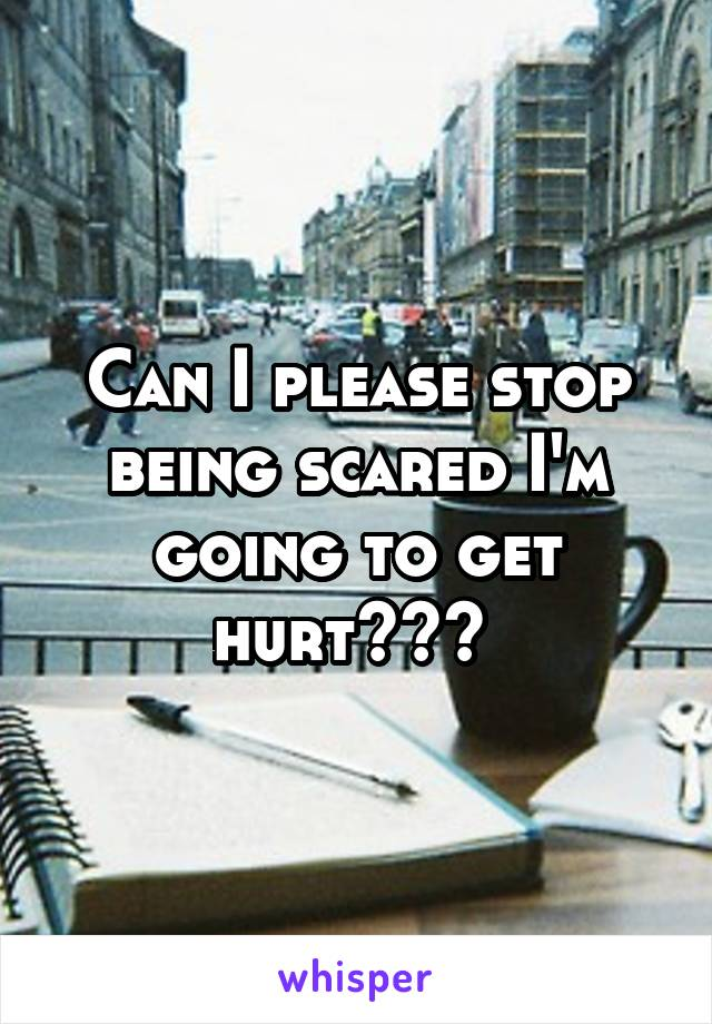 Can I please stop being scared I'm going to get hurt???