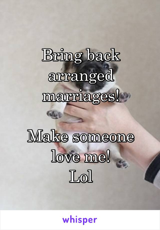 Bring back arranged marriages!  Make someone love me! Lol
