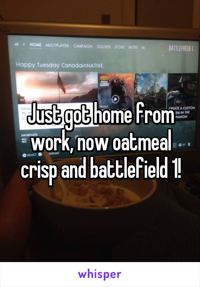 Just got home from work, now oatmeal crisp and battlefield 1!