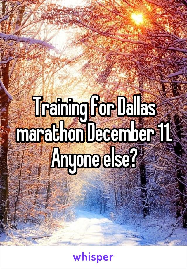 Training for Dallas marathon December 11. Anyone else?