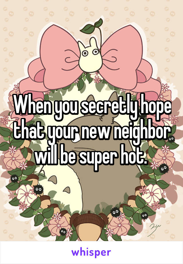 When you secretly hope that your new neighbor will be super hot.