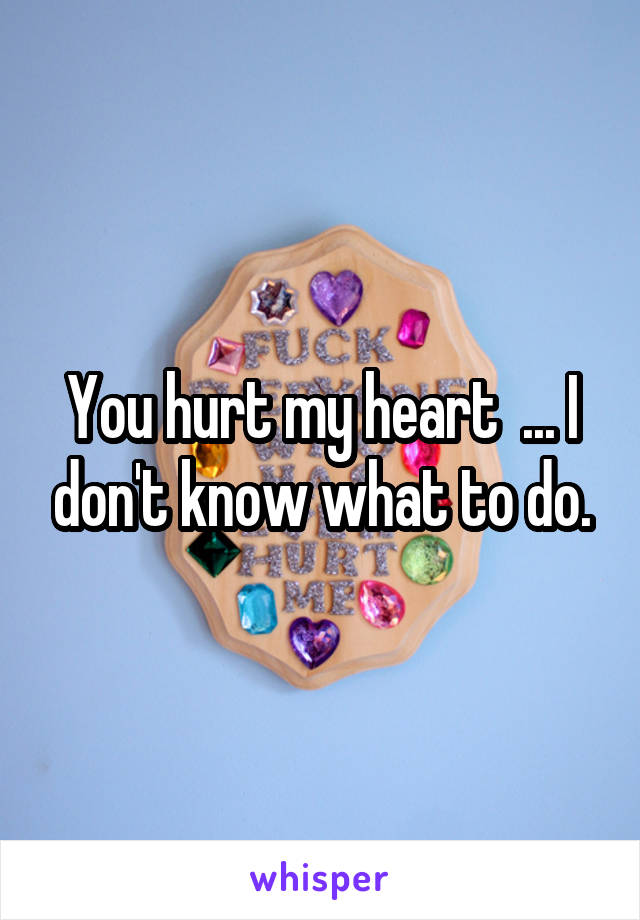 You hurt my heart  ... I don't know what to do.